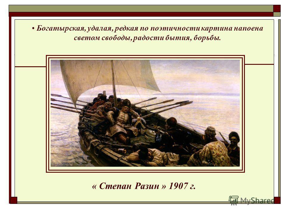 « Степан Разин » 1907 г. Богатырская, удалая, редкая по поэтичности картина напоена светом свободы, радости бытия, борьбы.