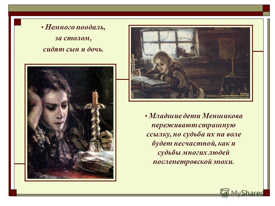 Немного поодаль, за столом, сидят сын и дочь. Младшие дети Меншикова переживают страшную ссылку, но судьба их на воле будет несчастной, как и судьбы многих людей послепетровской эпохи.