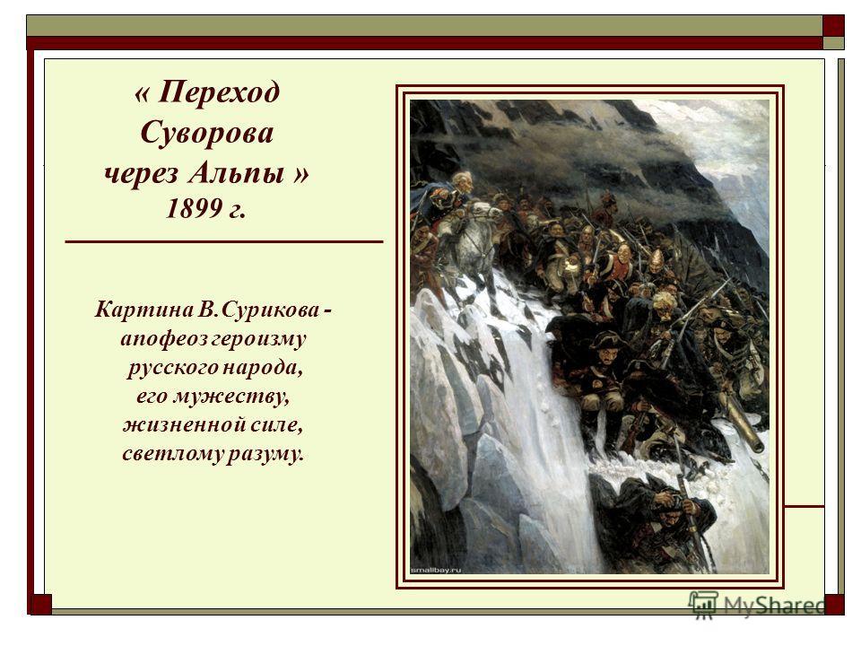 « Переход Суворова через Альпы » 1899 г. Картина В.Сурикова - апофеоз героизму русского народа, его мужеству, жизненной силе, светлому разуму.