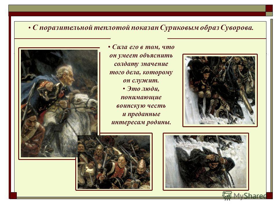 С поразительной теплотой показан Суриковым образ Суворова. Сила его в том, что он умеет объяснить солдату значение того дела, которому он служит. Это люди, понимающие воинскую честь и преданные интересам родины.