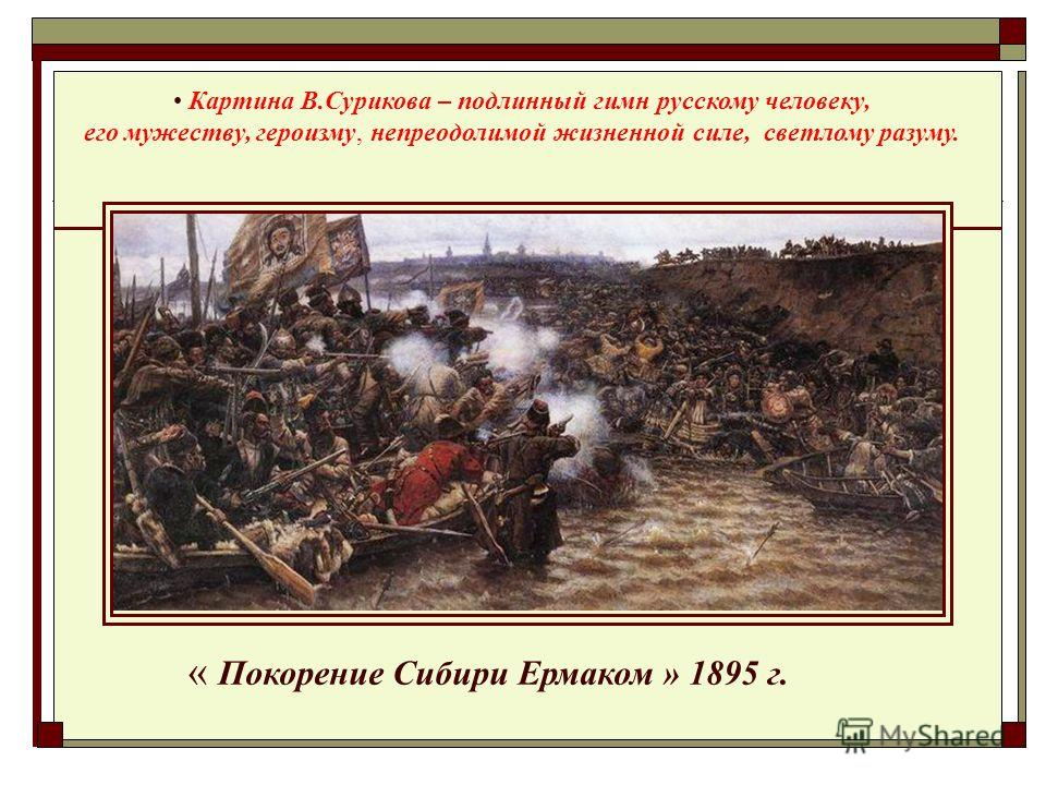 « Покорение Сибири Ермаком » 1895 г. Картина В.Сурикова – подлинный гимн русскому человеку, его мужеству, героизму, непреодолимой жизненной силе, светлому разуму.