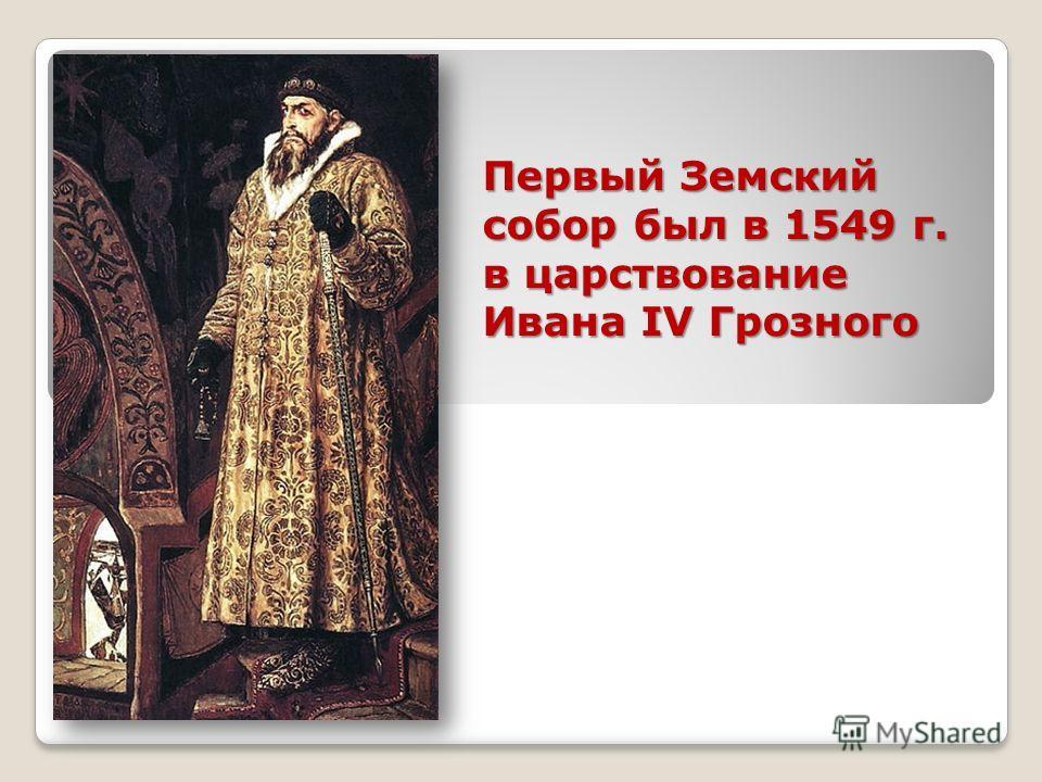 Первый Земский собор был в 1549 г. в царствование Ивана IV Грозного