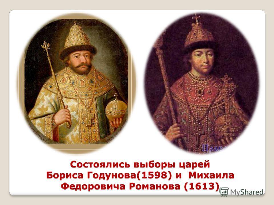 Состоялись выборы царей Бориса Годунова(1598) и Михаила Федоровича Романова (1613)