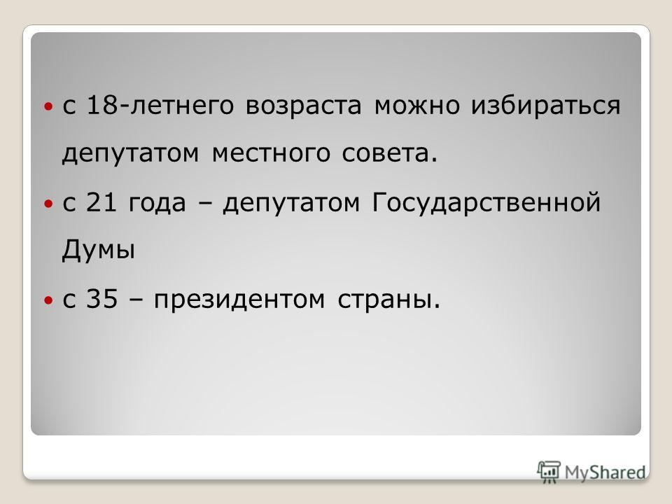 с 18-летнего возраста можно избираться депутатом местного совета. с 21 года – депутатом Государственной Думы с 35 – президентом страны.