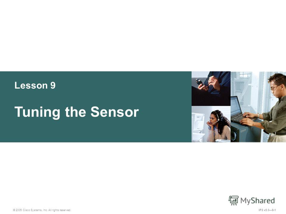 © 2005 Cisco Systems, Inc. All rights reserved. IPS v5.09-1 Lesson 9 Tuning the Sensor