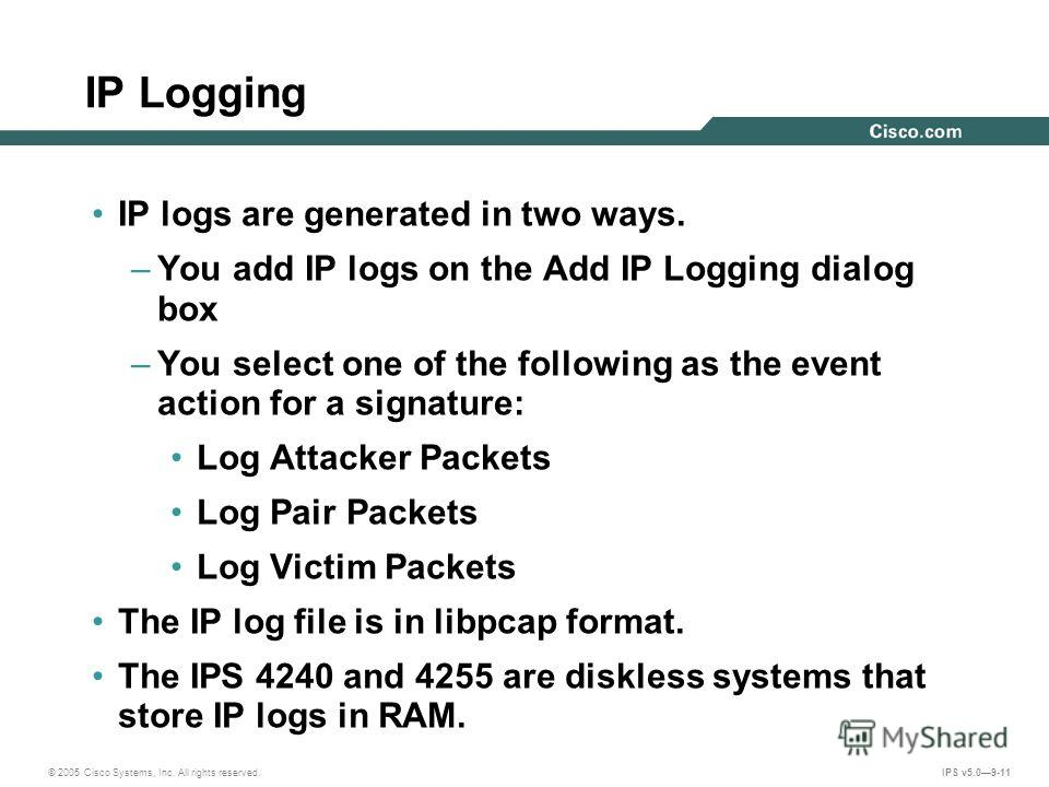 © 2005 Cisco Systems, Inc. All rights reserved. IPS v5.09-11 IP Logging IP logs are generated in two ways. –You add IP logs on the Add IP Logging dialog box –You select one of the following as the event action for a signature: Log Attacker Packets Lo