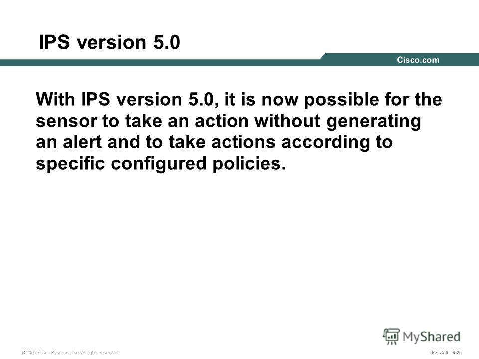 © 2005 Cisco Systems, Inc. All rights reserved. IPS v5.09-20 IPS version 5.0 With IPS version 5.0, it is now possible for the sensor to take an action without generating an alert and to take actions according to specific configured policies.