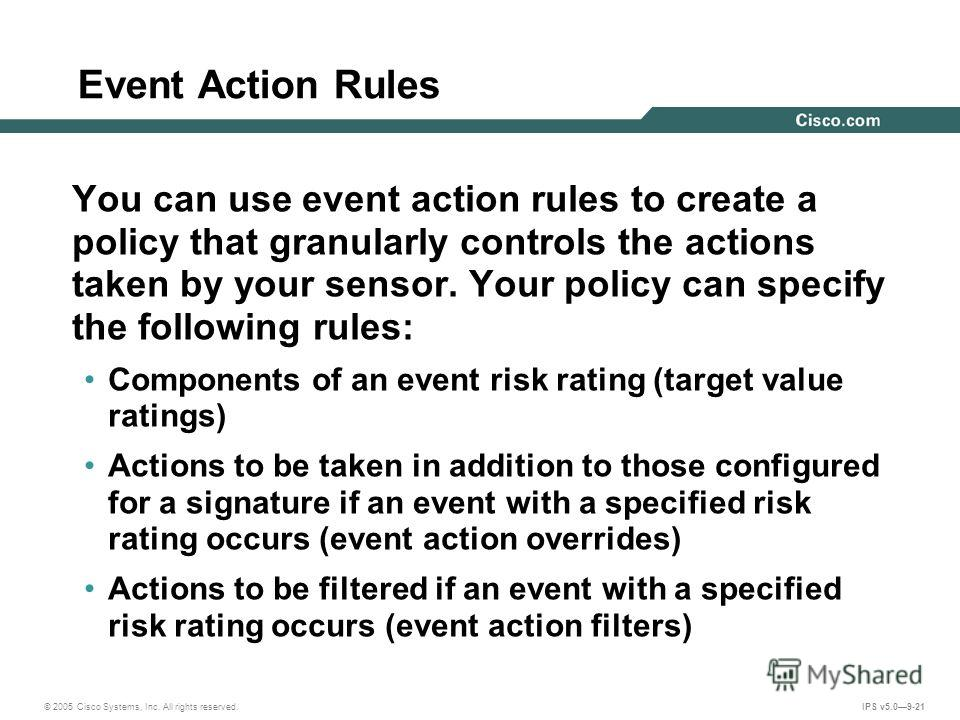 © 2005 Cisco Systems, Inc. All rights reserved. IPS v5.09-21 Event Action Rules You can use event action rules to create a policy that granularly controls the actions taken by your sensor. Your policy can specify the following rules: Components of an