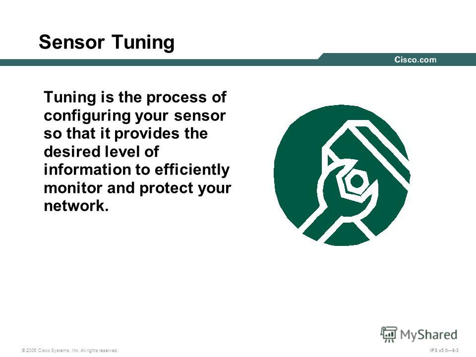 © 2005 Cisco Systems, Inc. All rights reserved. IPS v5.09-3 Sensor Tuning Tuning is the process of configuring your sensor so that it provides the desired level of information to efficiently monitor and protect your network.