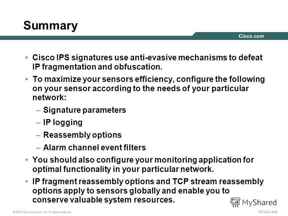 © 2005 Cisco Systems, Inc. All rights reserved. IPS v5.09-43 Summary Cisco IPS signatures use anti-evasive mechanisms to defeat IP fragmentation and obfuscation. To maximize your sensors efficiency, configure the following on your sensor according to