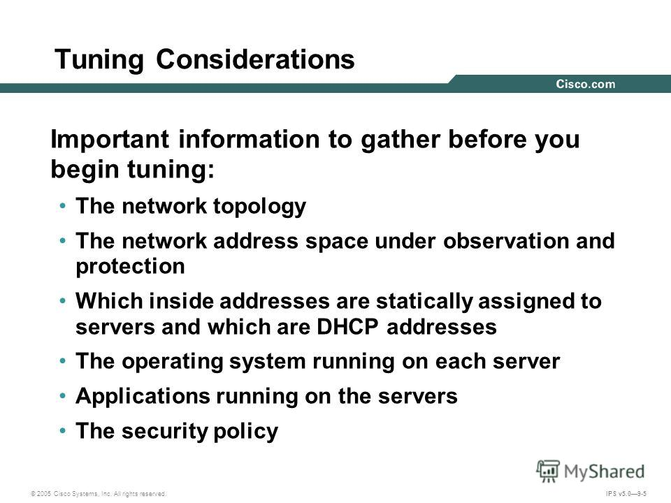 © 2005 Cisco Systems, Inc. All rights reserved. IPS v5.09-5 Tuning Considerations Important information to gather before you begin tuning: The network topology The network address space under observation and protection Which inside addresses are stat