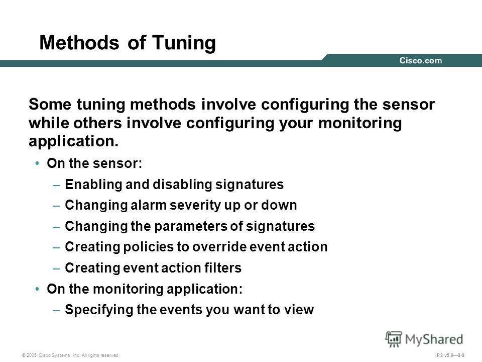 © 2005 Cisco Systems, Inc. All rights reserved. IPS v5.09-8 Methods of Tuning Some tuning methods involve configuring the sensor while others involve configuring your monitoring application. On the sensor: –Enabling and disabling signatures –Changing