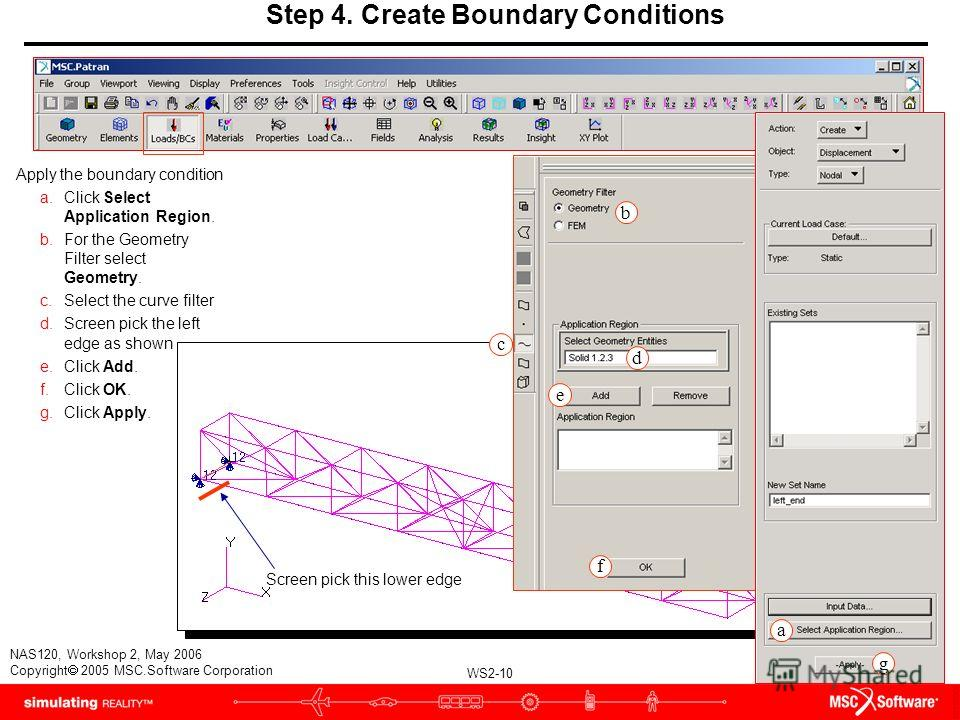 WS2-10 NAS120, Workshop 2, May 2006 Copyright 2005 MSC.Software Corporation Apply the boundary condition a.Click Select Application Region. b.For the Geometry Filter select Geometry. c.Select the curve filter d.Screen pick the left edge as shown e.Cl