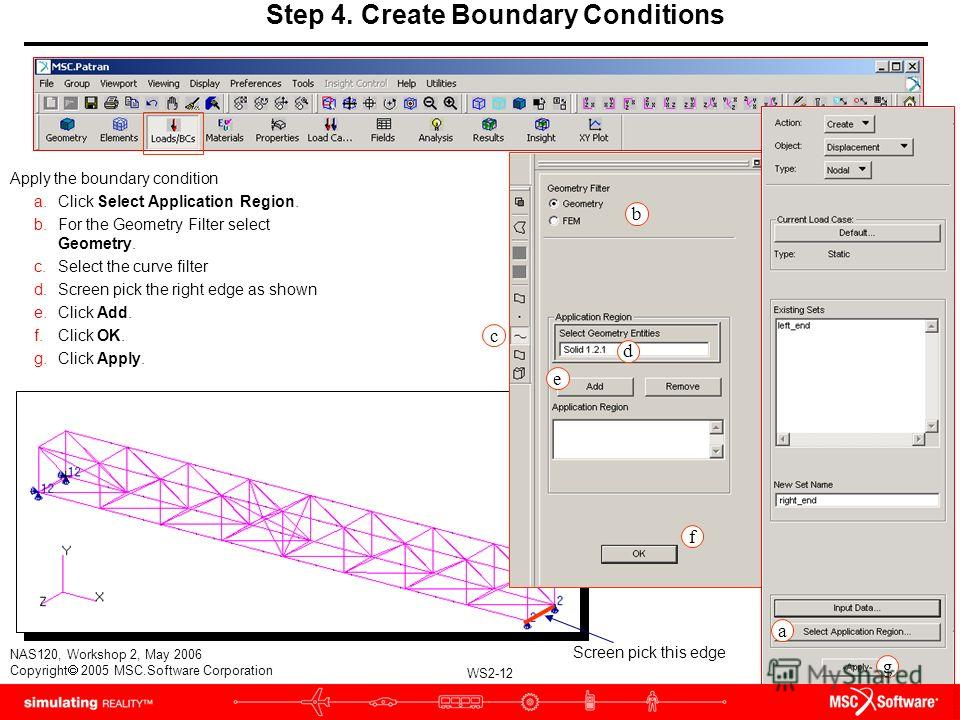 WS2-12 NAS120, Workshop 2, May 2006 Copyright 2005 MSC.Software Corporation Apply the boundary condition a.Click Select Application Region. b.For the Geometry Filter select Geometry. c.Select the curve filter d.Screen pick the right edge as shown e.C
