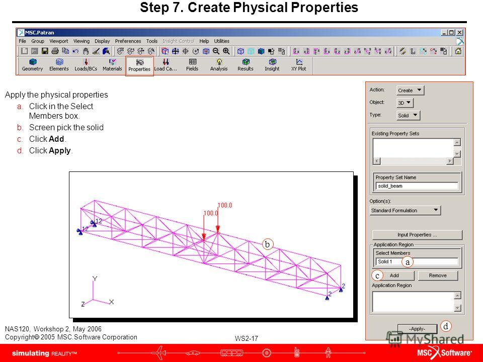WS2-17 NAS120, Workshop 2, May 2006 Copyright 2005 MSC.Software Corporation Apply the physical properties a.Click in the Select Members box. b.Screen pick the solid c.Click Add. d.Click Apply. a c d Step 7. Create Physical Properties b