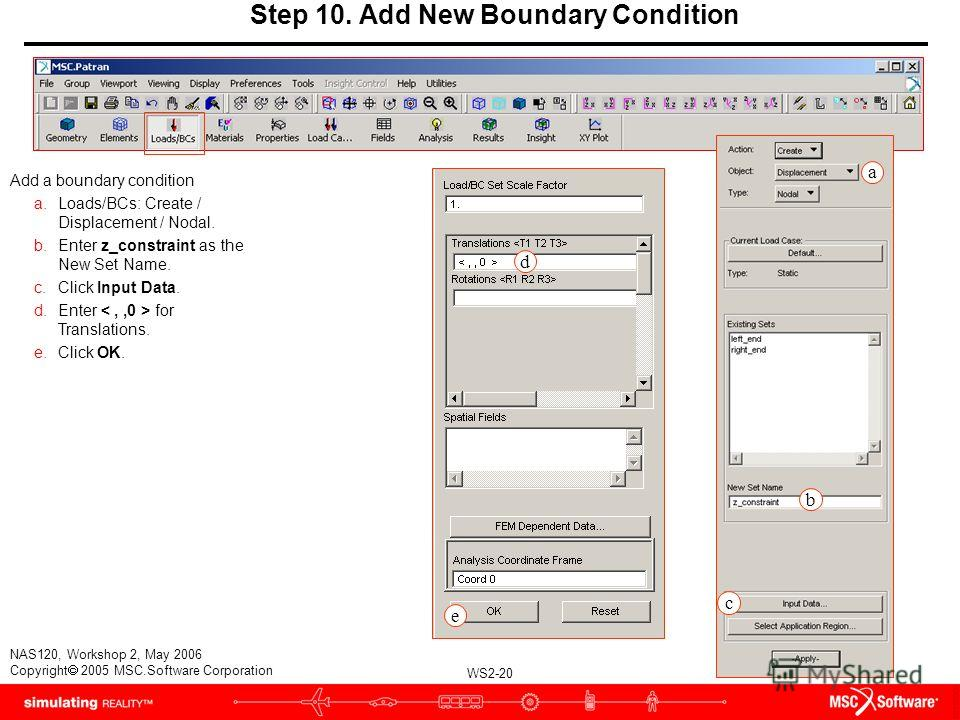 WS2-20 NAS120, Workshop 2, May 2006 Copyright 2005 MSC.Software Corporation Step 10. Add New Boundary Condition Add a boundary condition a.Loads/BCs: Create / Displacement / Nodal. b.Enter z_constraint as the New Set Name. c.Click Input Data. d.Enter