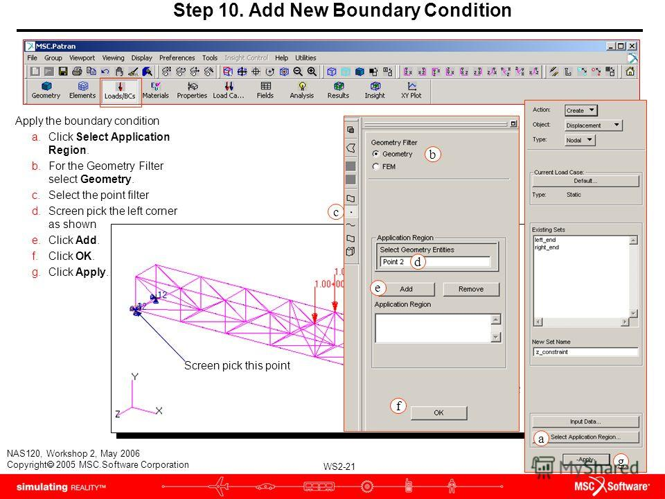 WS2-21 NAS120, Workshop 2, May 2006 Copyright 2005 MSC.Software Corporation Apply the boundary condition a.Click Select Application Region. b.For the Geometry Filter select Geometry. c.Select the point filter d.Screen pick the left corner as shown e.