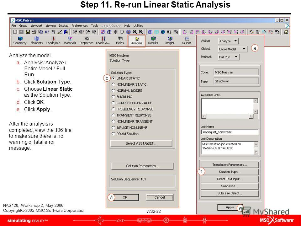 WS2-22 NAS120, Workshop 2, May 2006 Copyright 2005 MSC.Software Corporation Step 11. Re-run Linear Static Analysis Analyze the model a.Analysis: Analyze / Entire Model / Full Run. b.Click Solution Type. c.Choose Linear Static as the Solution Type. d.