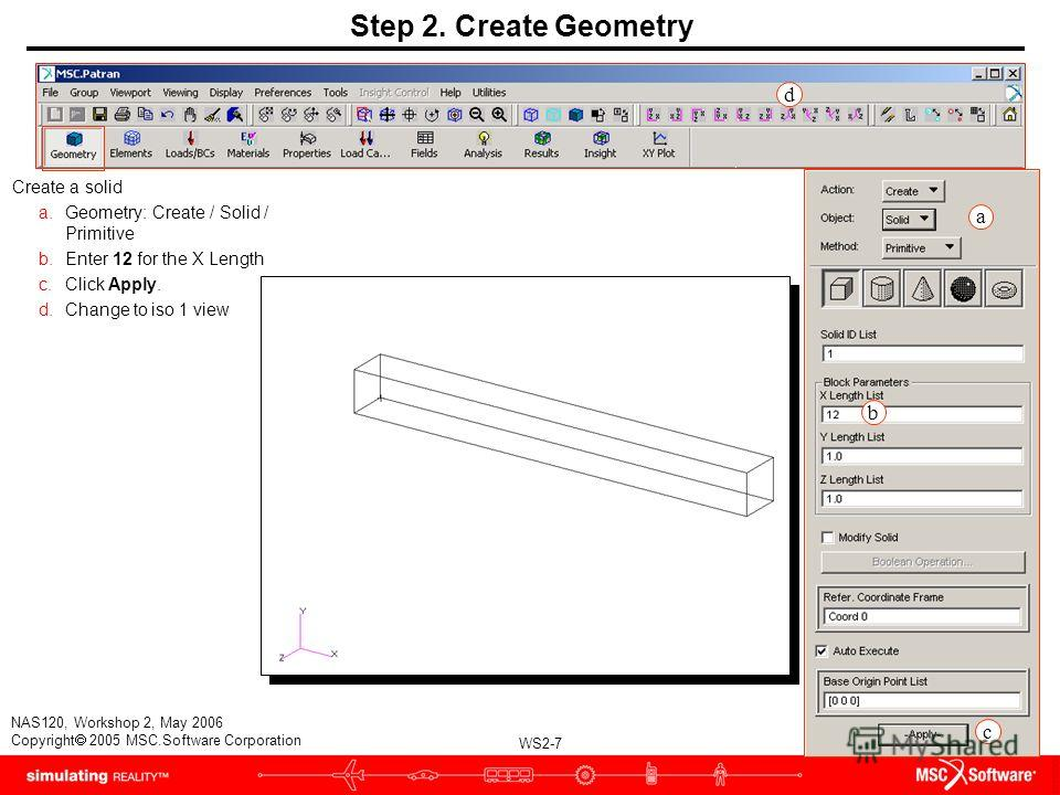 WS2-7 NAS120, Workshop 2, May 2006 Copyright 2005 MSC.Software Corporation Step 2. Create Geometry Create a solid a.Geometry: Create / Solid / Primitive b.Enter 12 for the X Length c.Click Apply. d.Change to iso 1 view a b c d