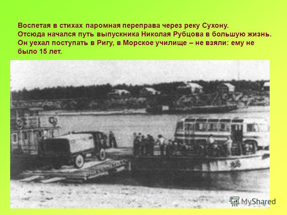 Воспетая в стихах паромная переправа через реку Сухону. Отсюда начался путь выпускника Николая Рубцова в большую жизнь. Он уехал поступать в Ригу, в Морское училище – не взяли: ему не было 15 лет.