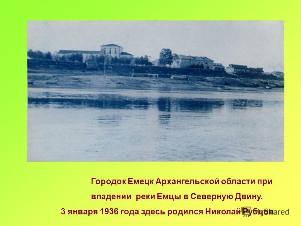 Городок Емецк Архангельской области при впадении реки Емцы в Северную Двину. 3 января 1936 года здесь родился Николай Рубцов