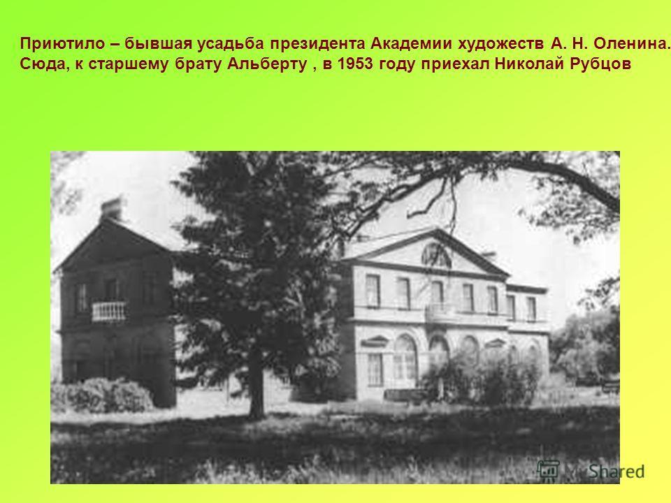 Приютило – бывшая усадьба президента Академии художеств А. Н. Оленина. Сюда, к старшему брату Альберту, в 1953 году приехал Николай Рубцов