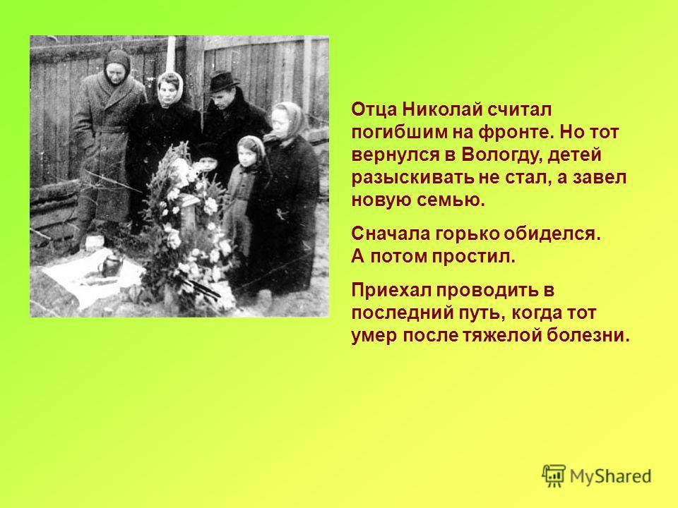 Отца Николай считал погибшим на фронте. Но тот вернулся в Вологду, детей разыскивать не стал, а завел новую семью. Сначала горько обиделся. А потом простил. Приехал проводить в последний путь, когда тот умер после тяжелой болезни.