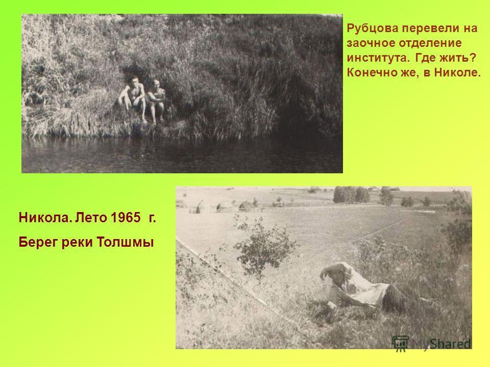 Никола. Лето 1965 г. Берег реки Толшмы Рубцова перевели на заочное отделение института. Где жить? Конечно же, в Николе.