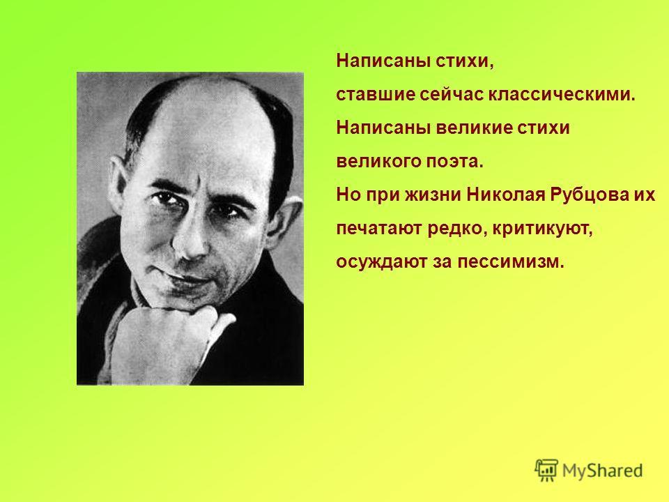 Написаны стихи, ставшие сейчас классическими. Написаны великие стихи великого поэта. Но при жизни Николая Рубцова их печатают редко, критикуют, осуждают за пессимизм.