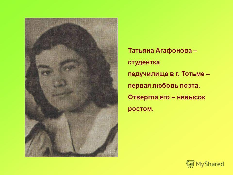 Татьяна Агафонова – студентка педучилища в г. Тотьме – первая любовь поэта. Отвергла его – невысок ростом.