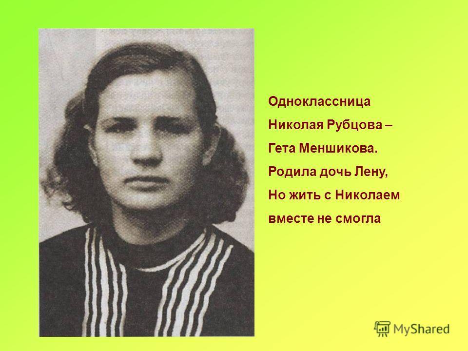Одноклассница Николая Рубцова – Гета Меншикова. Родила дочь Лену, Но жить с Николаем вместе не смогла
