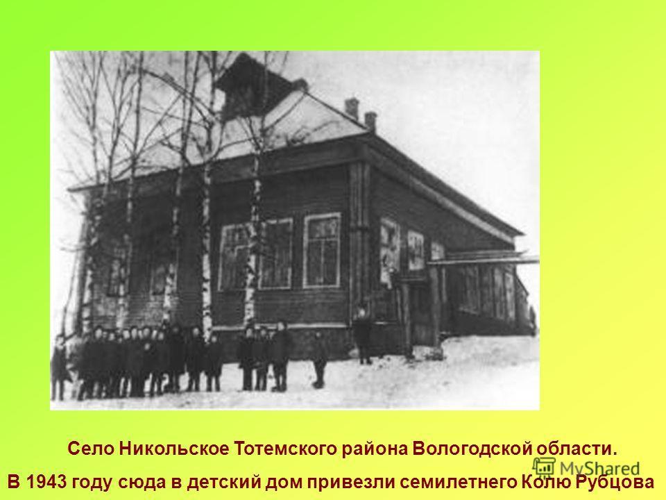 Село Никольское Тотемского района Вологодской области. В 1943 году сюда в детский дом привезли семилетнего Колю Рубцова
