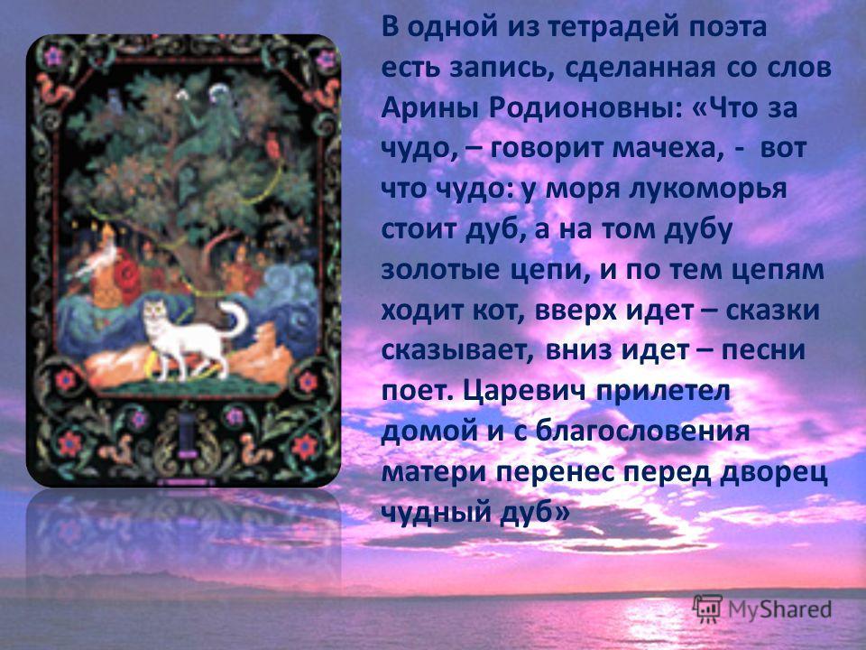 В одной из тетрадей поэта есть запись, сделанная со слов Арины Родионовны: «Что за чудо, – говорит мачеха, - вот что чудо: у моря лукоморья стоит дуб, а на том дубу золотые цепи, и по тем цепям ходит кот, вверх идет – сказки сказывает, вниз идет – пе