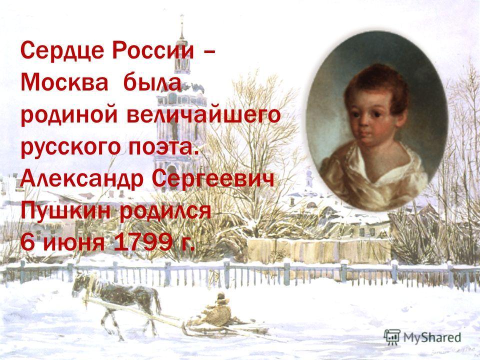 Сердце России – Москва была родиной величайшего русского поэта. Александр Сергеевич Пушкин родился 6 июня 1799 г.