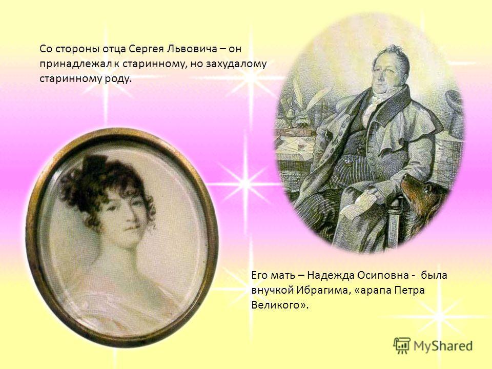 Со стороны отца Сергея Львовича – он принадлежал к старинному, но захудалому старинному роду. Его мать – Надежда Осиповна - была внучкой Ибрагима, «арапа Петра Великого».