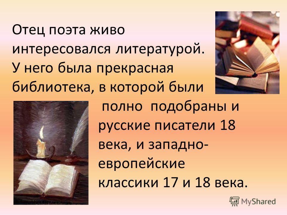 Отец поэта живо интересовался литературой. У него была прекрасная библиотека, в которой были полно подобраны и русские писатели 18 века, и западно- европейские классики 17 и 18 века.