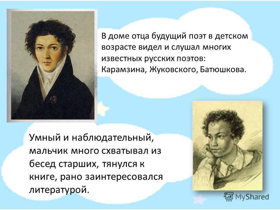 В доме отца будущий поэт в детском возрасте видел и слушал многих известных русских поэтов: Карамзина, Жуковского, Батюшкова. Умный и наблюдательный, мальчик много схватывал из бесед старших, тянулся к книге, рано заинтересовался литературой.