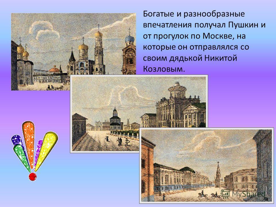 Богатые и разнообразные впечатления получал Пушкин и от прогулок по Москве, на которые он отправлялся со своим дядькой Никитой Козловым.