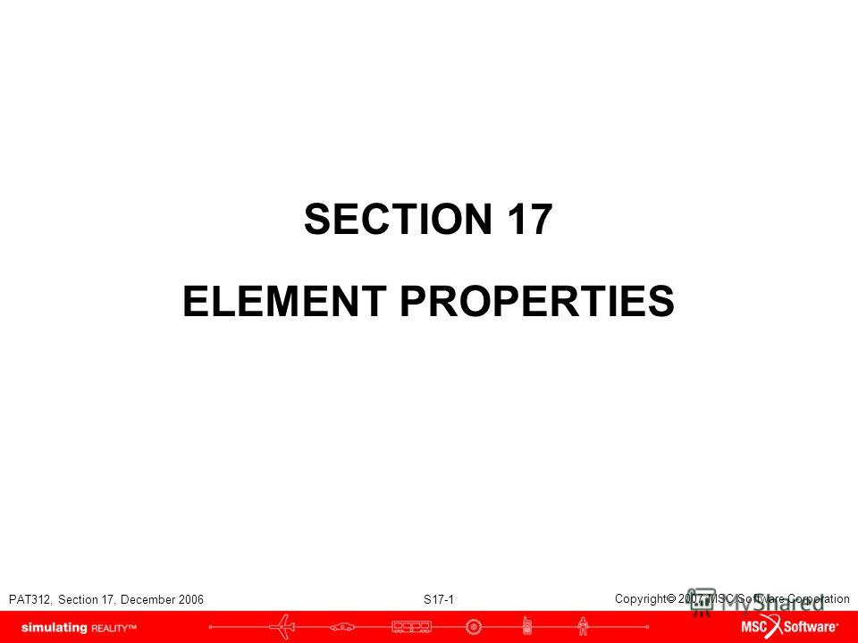 PAT312, Section 17, December 2006 S17-1 Copyright 2007 MSC.Software Corporation SECTION 17 ELEMENT PROPERTIES