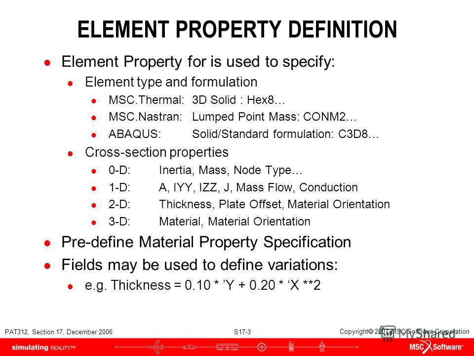PAT312, Section 17, December 2006 S17-3 Copyright 2007 MSC.Software Corporation ELEMENT PROPERTY DEFINITION l Element Property for is used to specify: l Element type and formulation l MSC.Thermal:3D Solid : Hex8… l MSC.Nastran:Lumped Point Mass: CONM
