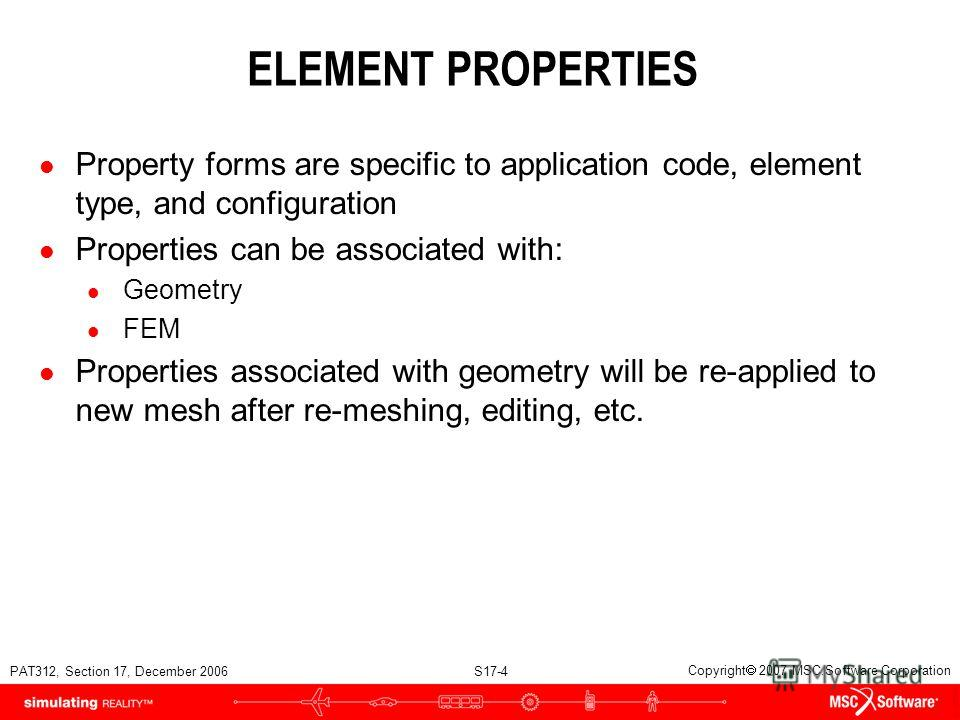 PAT312, Section 17, December 2006 S17-4 Copyright 2007 MSC.Software Corporation ELEMENT PROPERTIES l Property forms are specific to application code, element type, and configuration l Properties can be associated with: l Geometry l FEM l Properties a