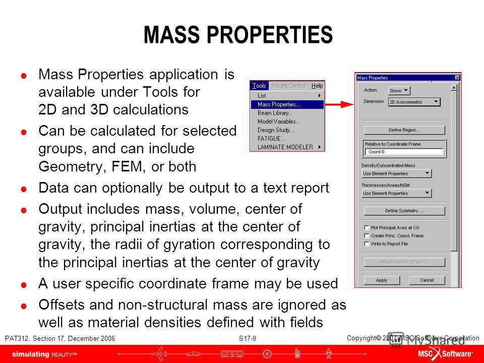 PAT312, Section 17, December 2006 S17-9 Copyright 2007 MSC.Software Corporation MASS PROPERTIES l Mass Properties application is available under Tools for 2D and 3D calculations l Can be calculated for selected groups, and can include Geometry, FEM,