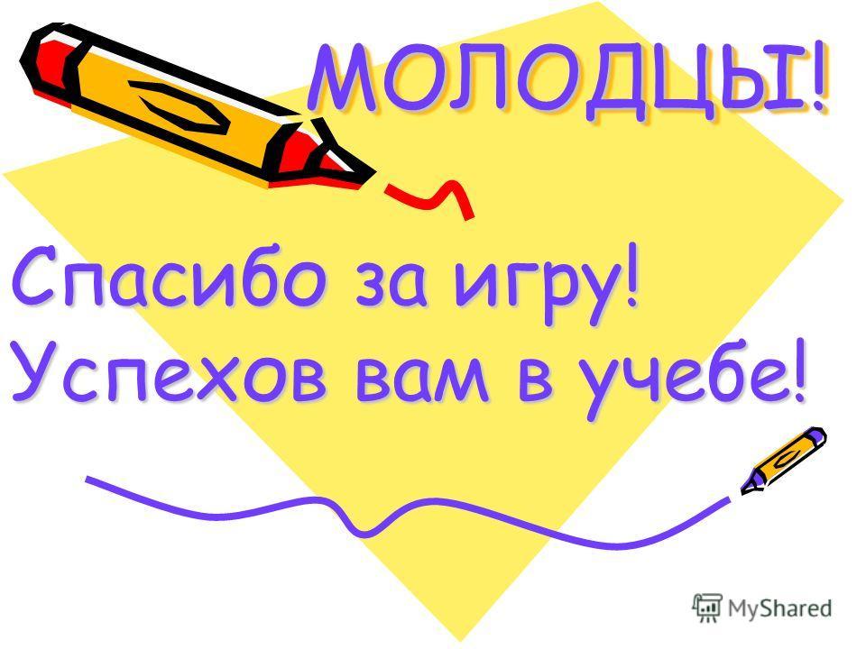 МОЛОДЦЫ!МОЛОДЦЫ! Спасибо за игру! Успехов вам в учебе!
