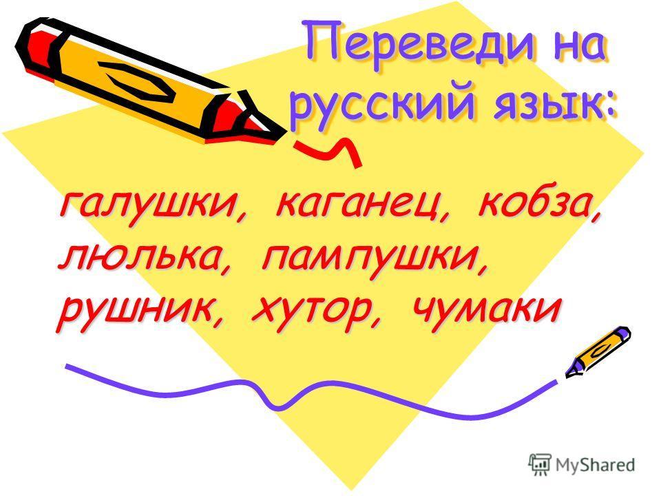 Переведи на русский язык: галушки, каганец, кобза, люлька, пампушки, рушник, хутор, чумаки