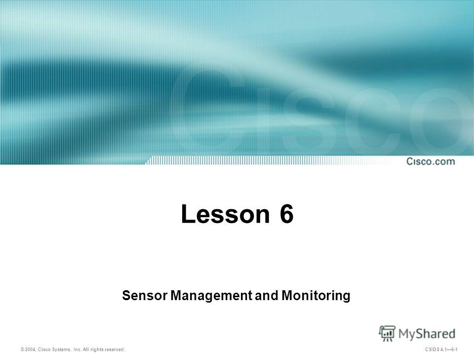 © 2004, Cisco Systems, Inc. All rights reserved. CSIDS 4.16-1 Lesson 6 Sensor Management and Monitoring