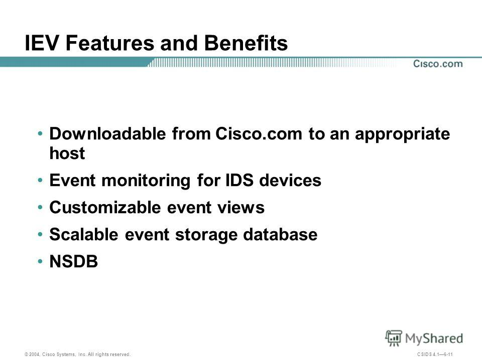 © 2004, Cisco Systems, Inc. All rights reserved. CSIDS 4.16-11 IEV Features and Benefits Downloadable from Cisco.com to an appropriate host Event monitoring for IDS devices Customizable event views Scalable event storage database NSDB