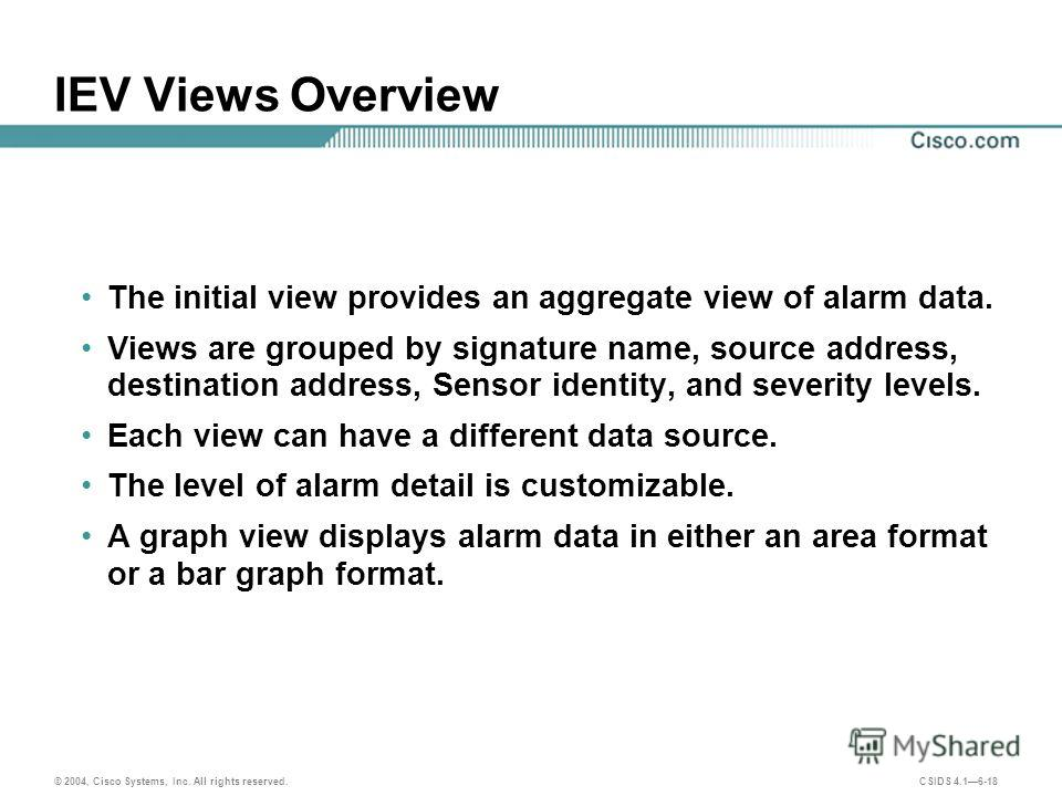 © 2004, Cisco Systems, Inc. All rights reserved. CSIDS 4.16-18 IEV Views Overview The initial view provides an aggregate view of alarm data. Views are grouped by signature name, source address, destination address, Sensor identity, and severity level