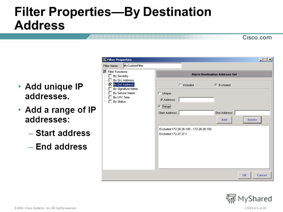 © 2004, Cisco Systems, Inc. All rights reserved. CSIDS 4.16-30 Filter PropertiesBy Destination Address Add unique IP addresses. Add a range of IP addresses: –Start address –End address