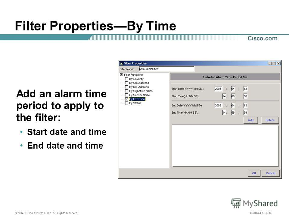 © 2004, Cisco Systems, Inc. All rights reserved. CSIDS 4.16-33 Filter PropertiesBy Time Add an alarm time period to apply to the filter: Start date and time End date and time