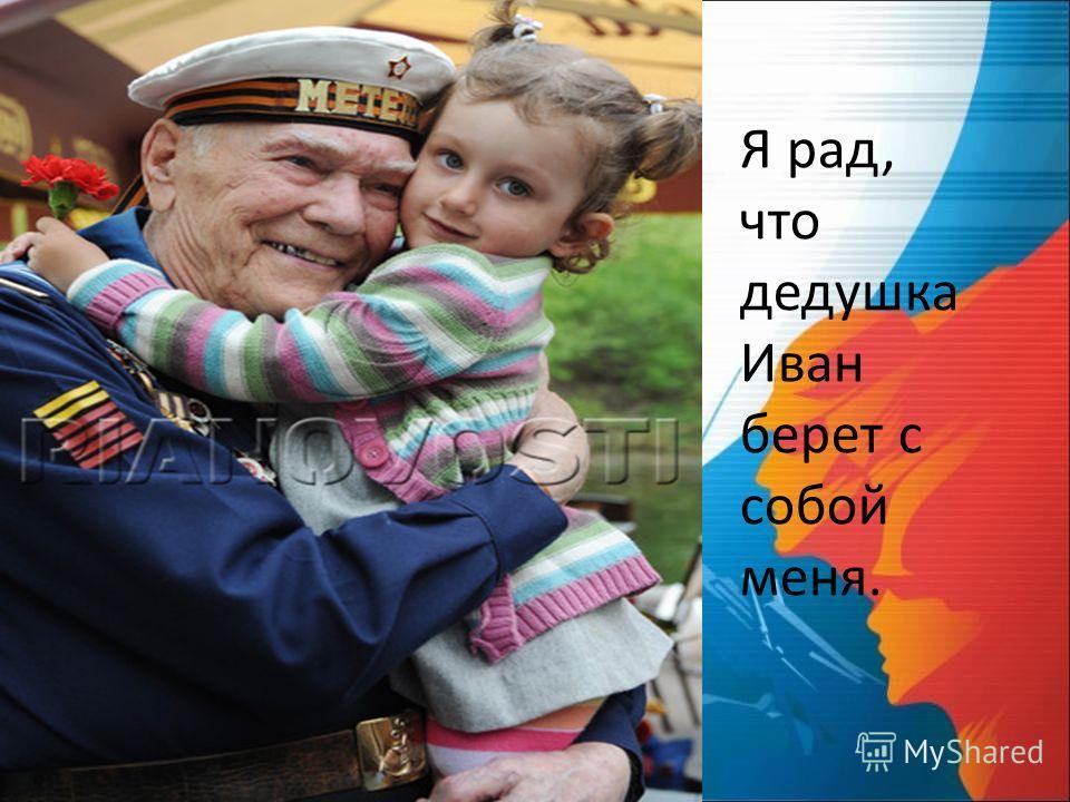 Я рад, что дедушка Иван берет с собой меня.